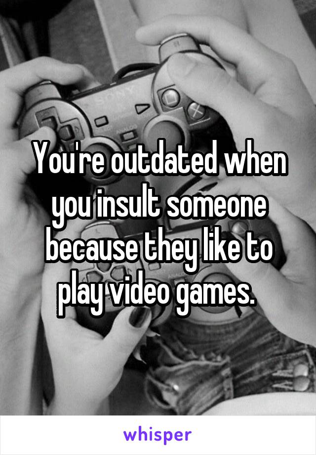 You're outdated when you insult someone because they like to play video games.