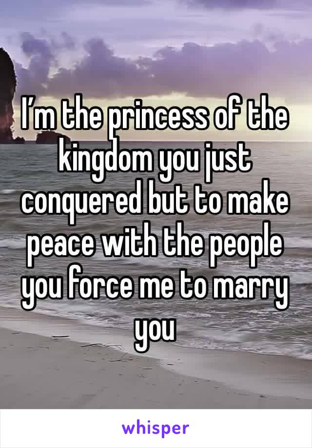 I'm the princess of the kingdom you just conquered but to make peace with the people you force me to marry you