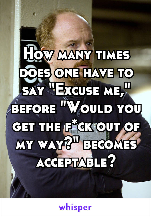 """How many times does one have to say """"Excuse me,"""" before """"Would you get the f*ck out of my way?"""" becomes acceptable?"""