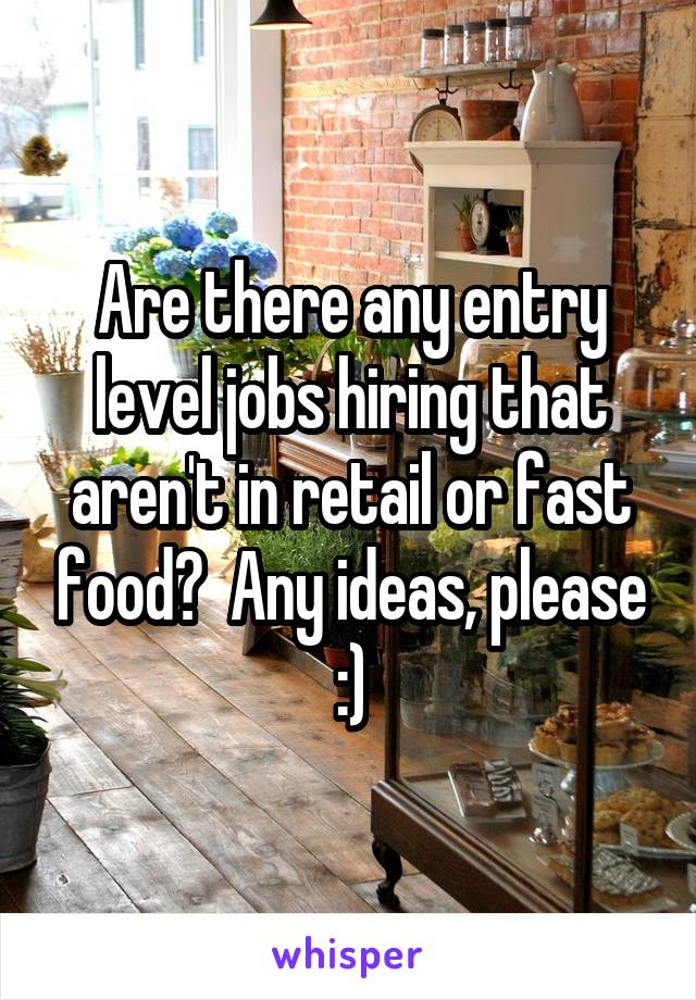 Are there any entry level jobs hiring that aren't in retail or fast food?  Any ideas, please :)