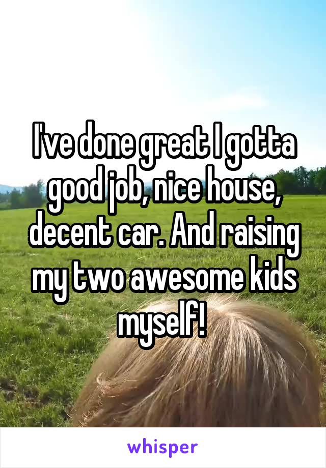 I've done great I gotta good job, nice house, decent car. And raising my two awesome kids myself!