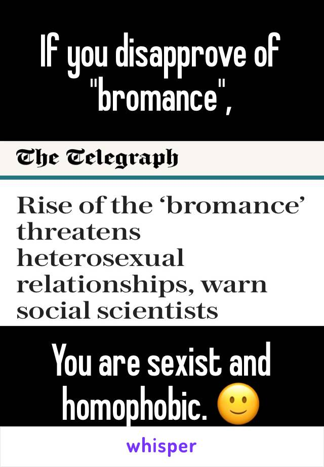 """If you disapprove of """"bromance"""",      You are sexist and homophobic. 🙂"""