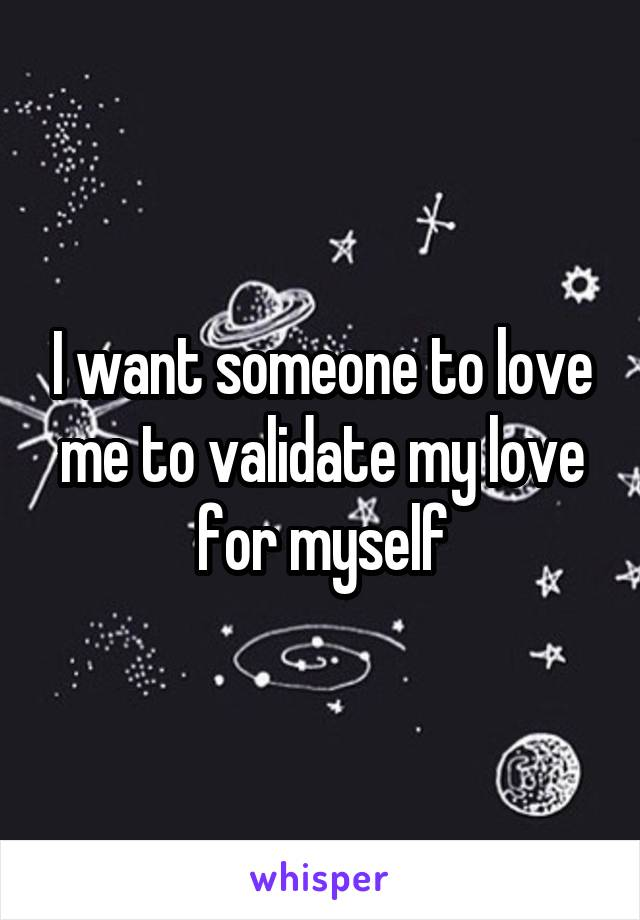 I want someone to love me to validate my love for myself
