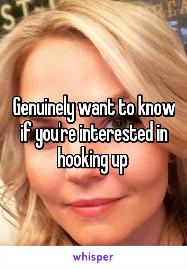 Genuinely want to know if you're interested in hooking up