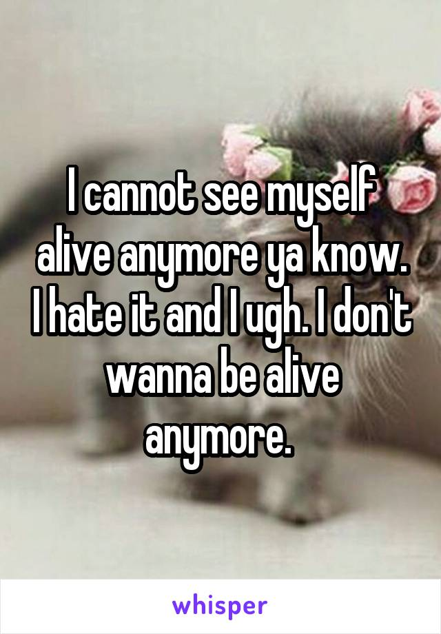 I cannot see myself alive anymore ya know. I hate it and I ugh. I don't wanna be alive anymore.
