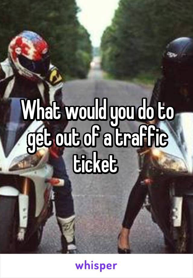 What would you do to get out of a traffic ticket