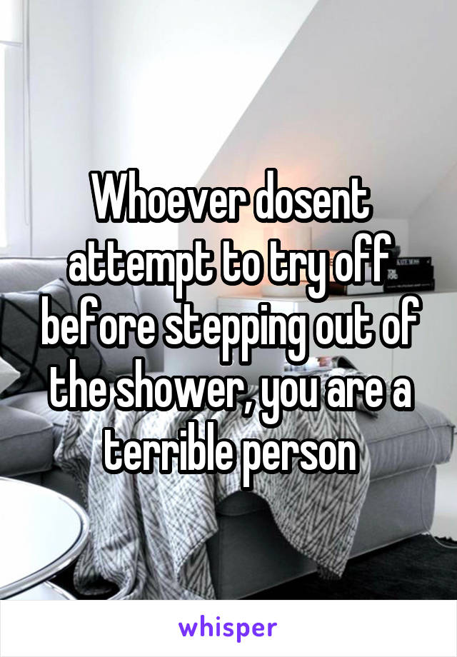 Whoever dosent attempt to try off before stepping out of the shower, you are a terrible person