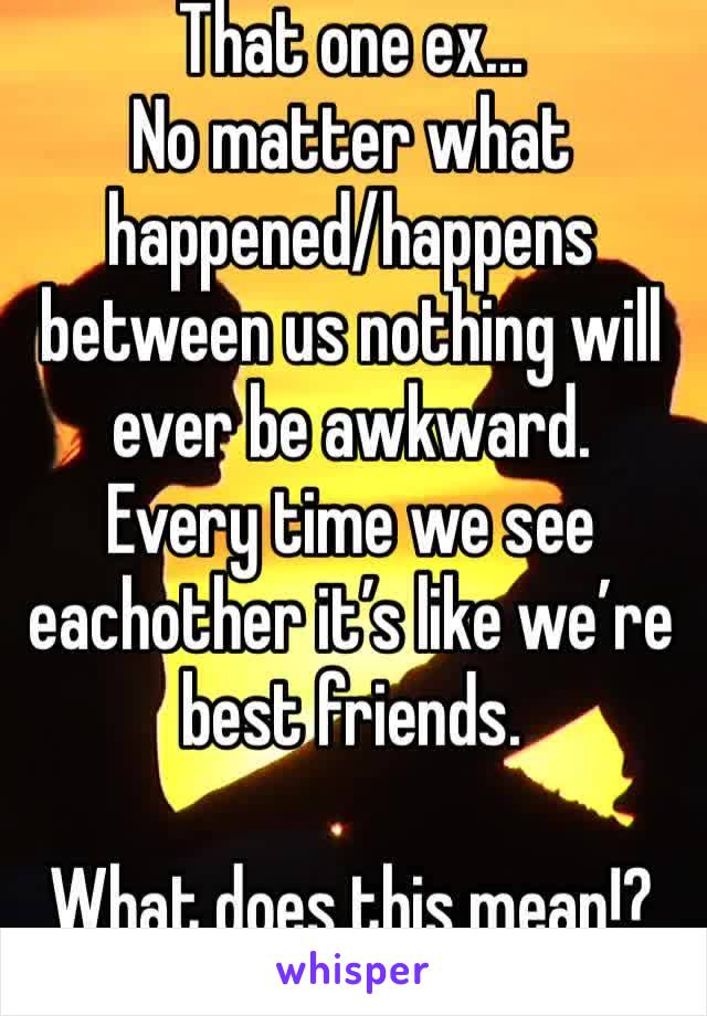 That one ex... No matter what happened/happens between us nothing will ever be awkward.  Every time we see eachother it's like we're best friends.  What does this mean!?