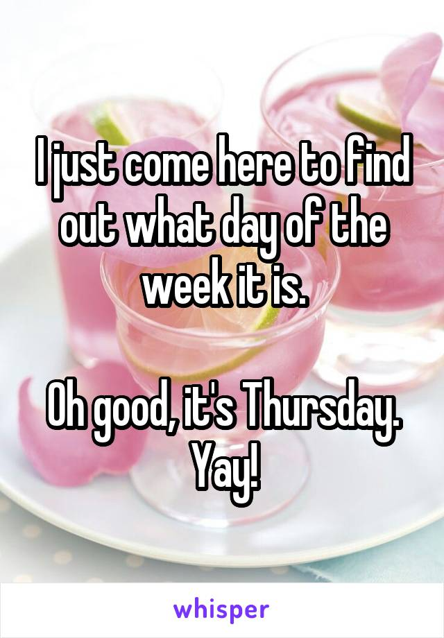I just come here to find out what day of the week it is.  Oh good, it's Thursday. Yay!