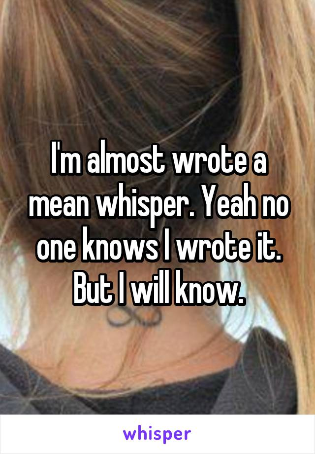 I'm almost wrote a mean whisper. Yeah no one knows I wrote it. But I will know.