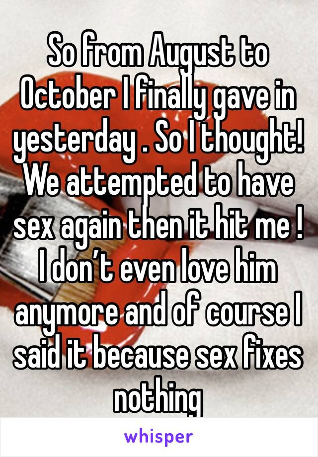 So from August to October I finally gave in yesterday . So I thought! We attempted to have sex again then it hit me ! I don't even love him anymore and of course I said it because sex fixes nothing