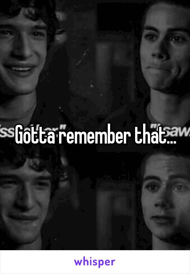 Gotta remember that...