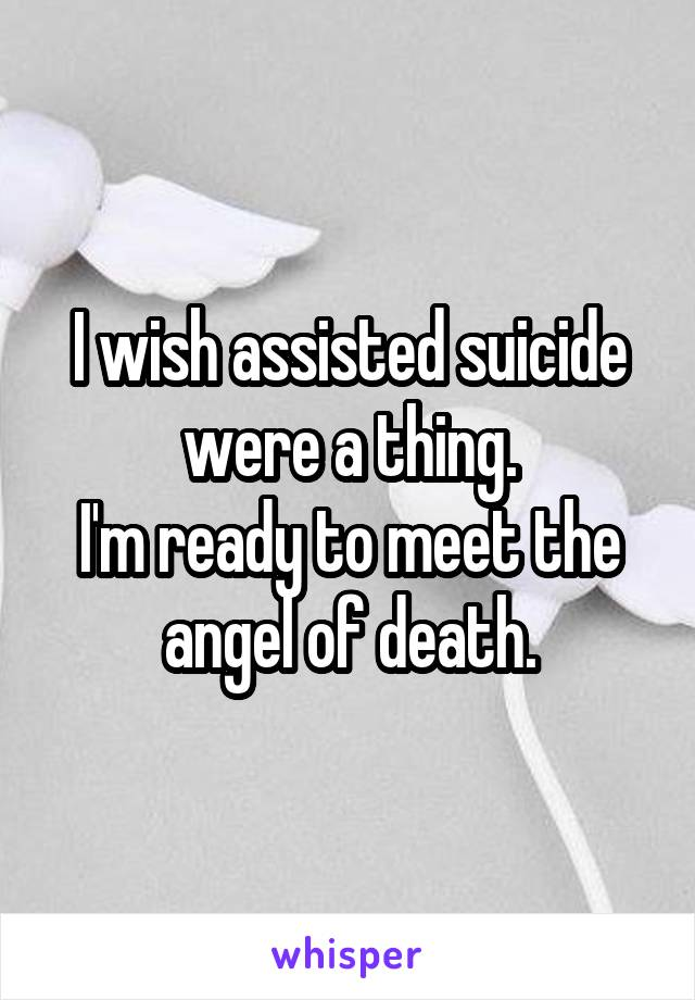 I wish assisted suicide were a thing. I'm ready to meet the angel of death.