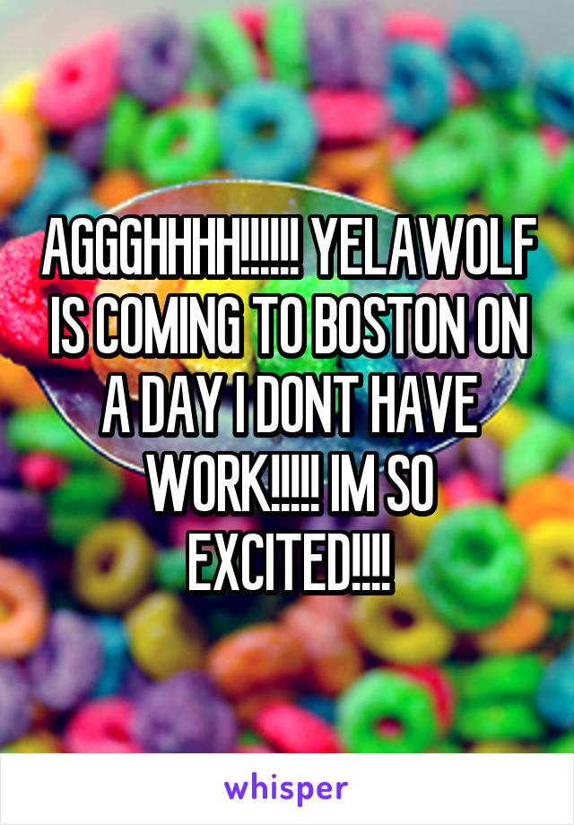 AGGGHHHH!!!!!! YELAWOLF IS COMING TO BOSTON ON A DAY I DONT HAVE WORK!!!!! IM SO EXCITED!!!!