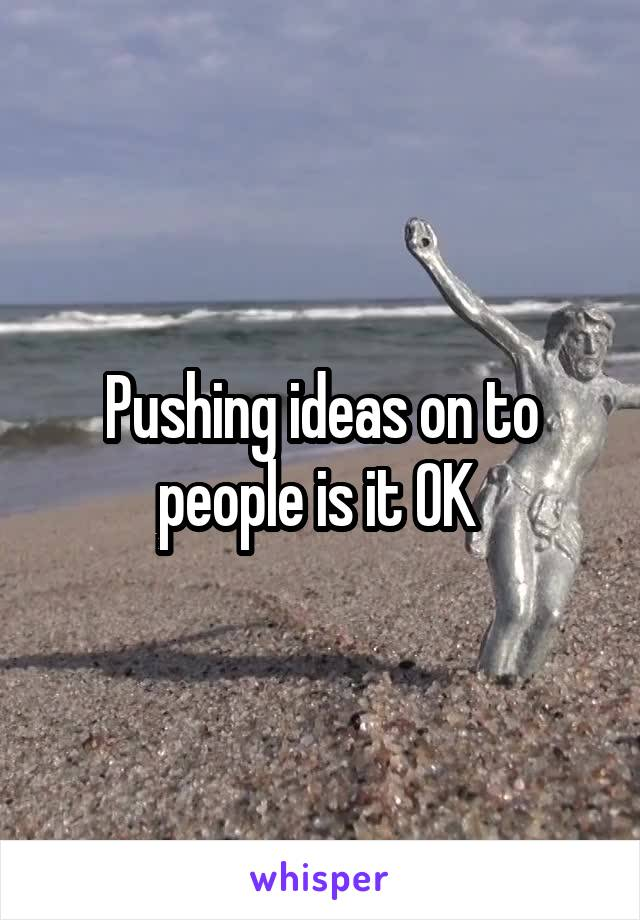 Pushing ideas on to people is it OK