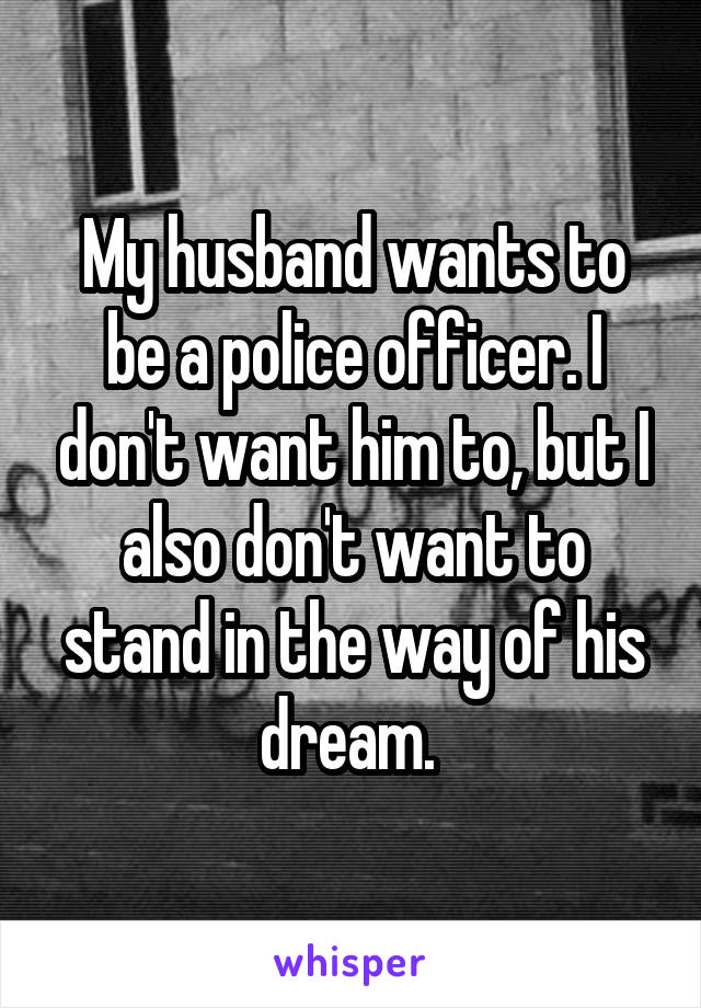 My husband wants to be a police officer. I don't want him to, but I also don't want to stand in the way of his dream.