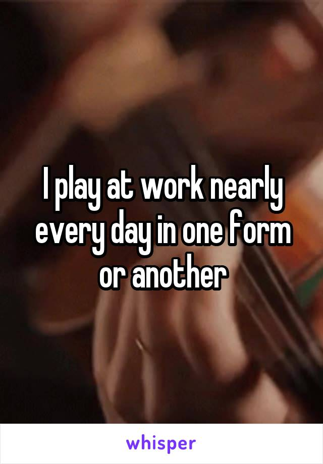 I play at work nearly every day in one form or another