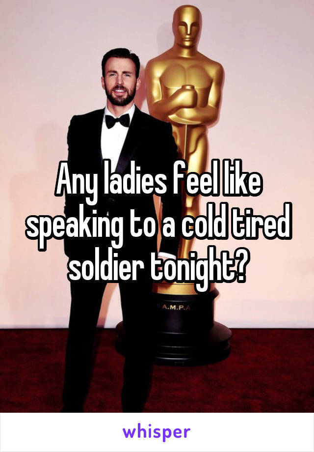 Any ladies feel like speaking to a cold tired soldier tonight?