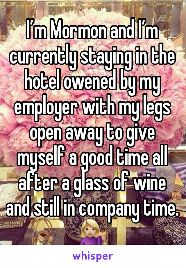 I'm Mormon and I'm currently staying in the hotel owened by my employer with my legs open away to give myself a good time all after a glass of wine and still in company time. 💁🏼