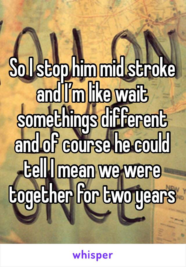So I stop him mid stroke and I'm like wait somethings different and of course he could tell I mean we were together for two years