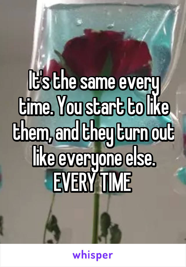 It's the same every time. You start to like them, and they turn out like everyone else. EVERY TIME