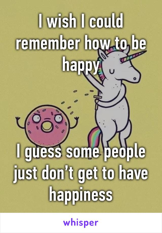 I wish I could remember how to be happy    I guess some people just don't get to have happiness