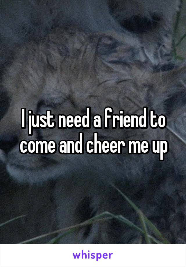 I just need a friend to come and cheer me up