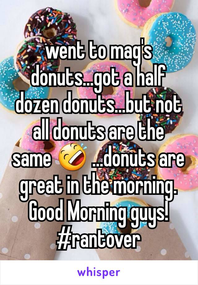 went to mag's donuts...got a half dozen donuts...but not all donuts are the same 🤣 ...donuts are great in the morning. Good Morning guys! #rantover