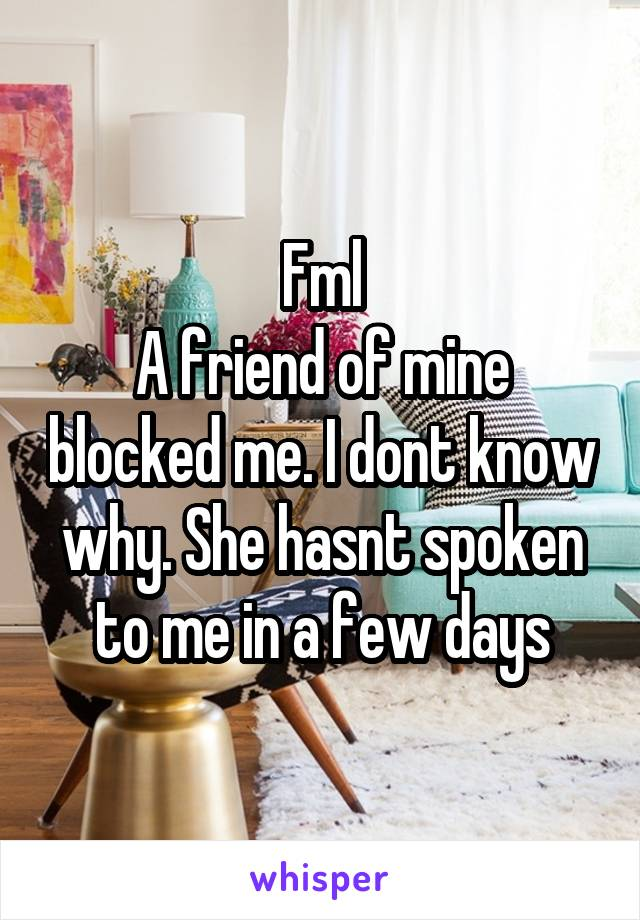 Fml A friend of mine blocked me. I dont know why. She hasnt spoken to me in a few days