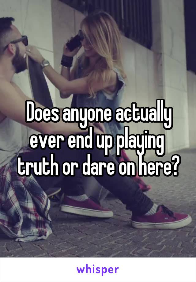 Does anyone actually ever end up playing  truth or dare on here?