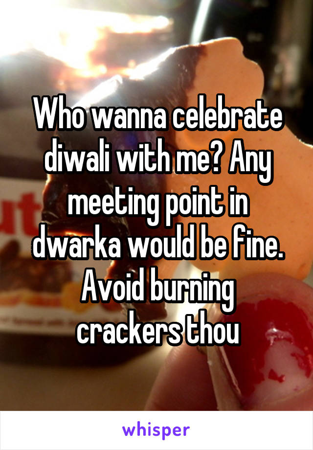 Who wanna celebrate diwali with me? Any meeting point in dwarka would be fine. Avoid burning crackers thou