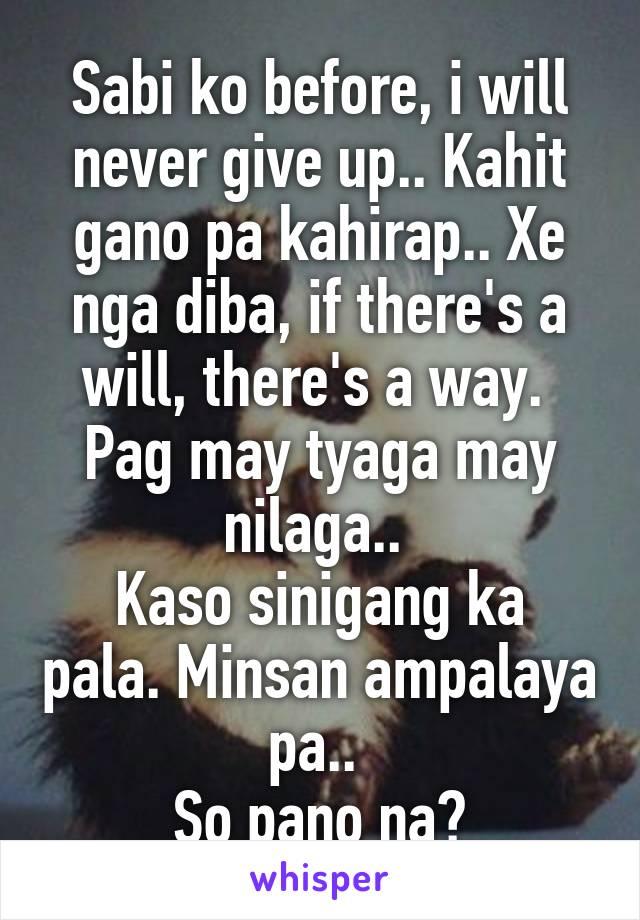 Sabi ko before, i will never give up.. Kahit gano pa kahirap.. Xe nga diba, if there's a will, there's a way.  Pag may tyaga may nilaga..  Kaso sinigang ka pala. Minsan ampalaya pa..  So pano na?
