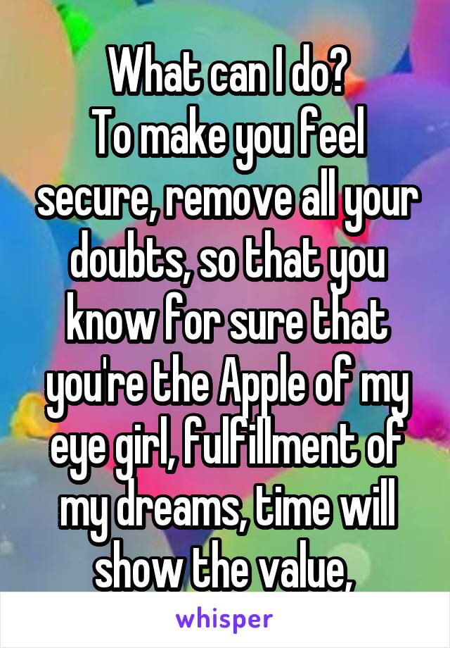 What can I do? To make you feel secure, remove all your doubts, so that you know for sure that you're the Apple of my eye girl, fulfillment of my dreams, time will show the value,