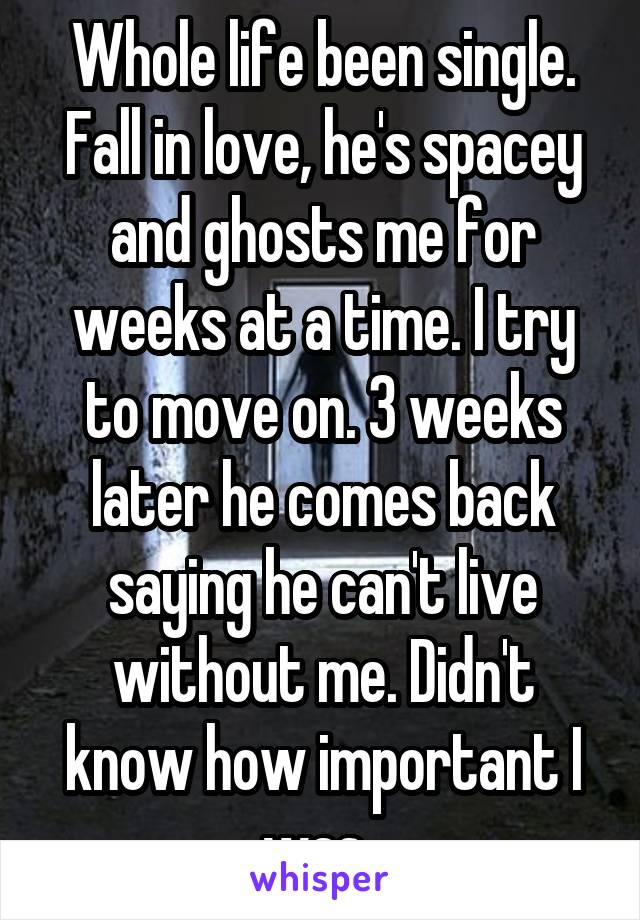 Whole life been single. Fall in love, he's spacey and ghosts me for weeks at a time. I try to move on. 3 weeks later he comes back saying he can't live without me. Didn't know how important I was.