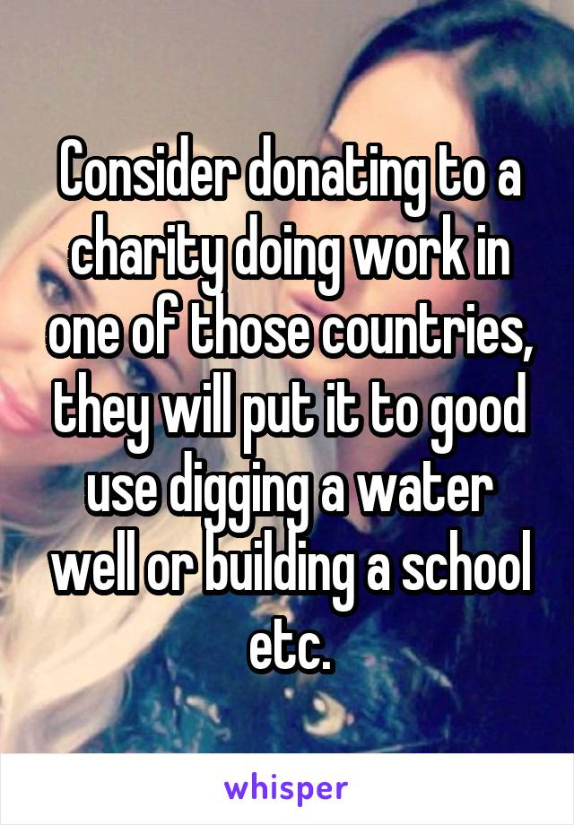 Consider donating to a charity doing work in one of those countries, they will put it to good use digging a water well or building a school etc.