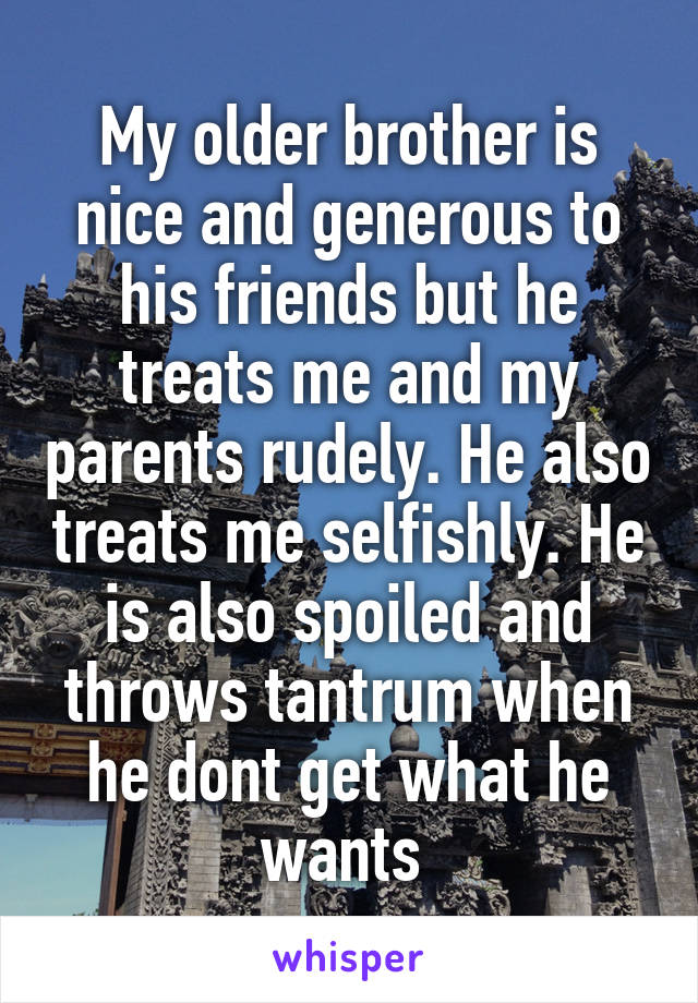 My older brother is nice and generous to his friends but he treats me and my parents rudely. He also treats me selfishly. He is also spoiled and throws tantrum when he dont get what he wants