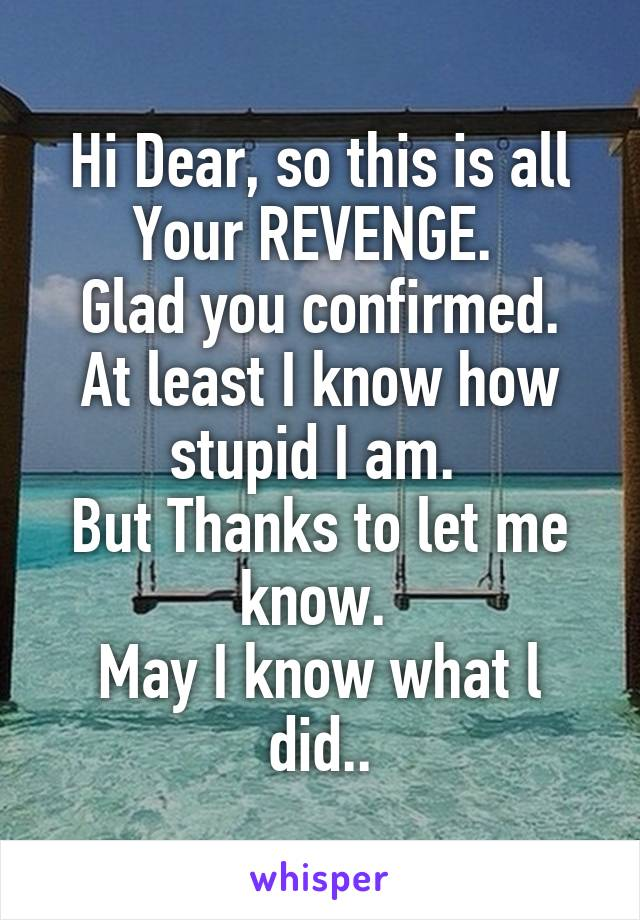 Hi Dear, so this is all Your REVENGE.  Glad you confirmed. At least I know how stupid I am.  But Thanks to let me know.  May I know what l did..