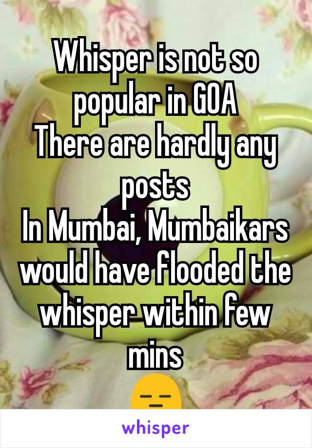 Whisper is not so popular in GOA There are hardly any posts In Mumbai, Mumbaikars would have flooded the whisper within few mins 😑
