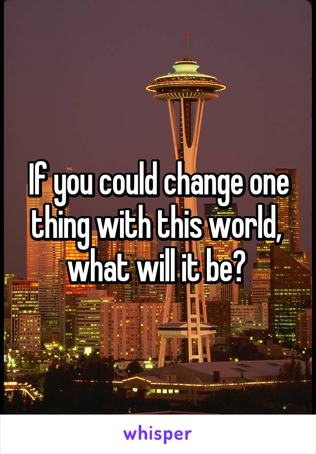 If you could change one thing with this world,  what will it be?