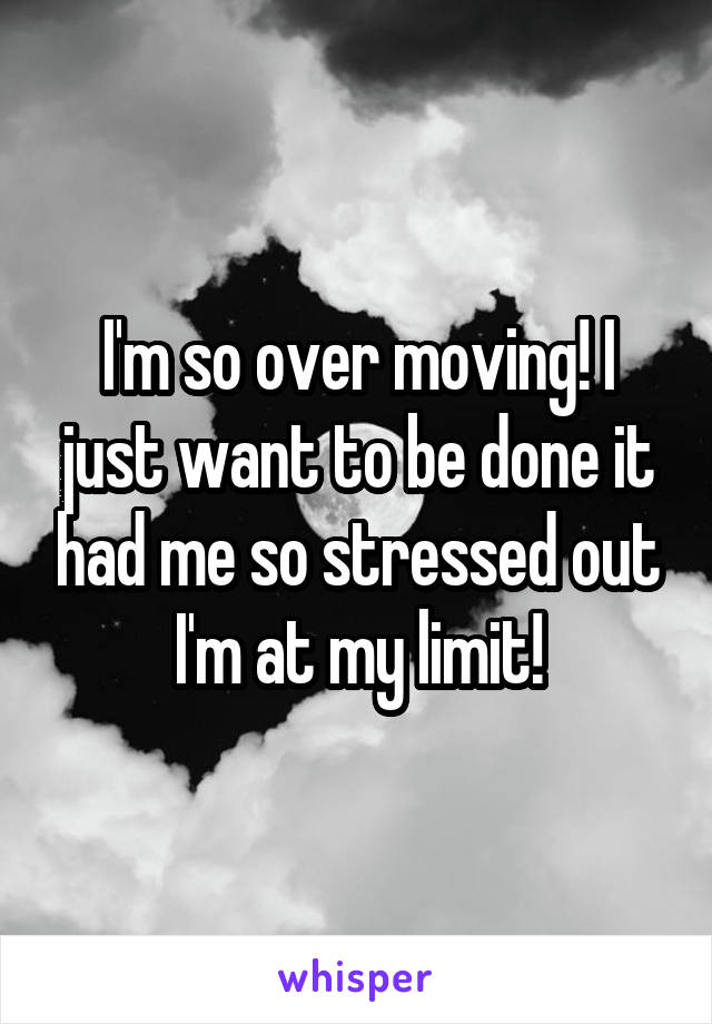 I'm so over moving! I just want to be done it had me so stressed out I'm at my limit!