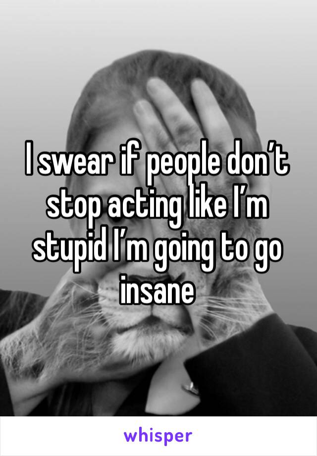I swear if people don't stop acting like I'm stupid I'm going to go insane