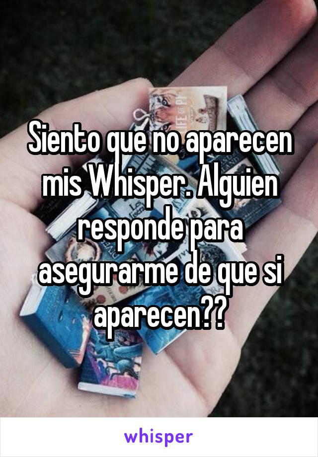 Siento que no aparecen mis Whisper. Alguien responde para asegurarme de que si aparecen??
