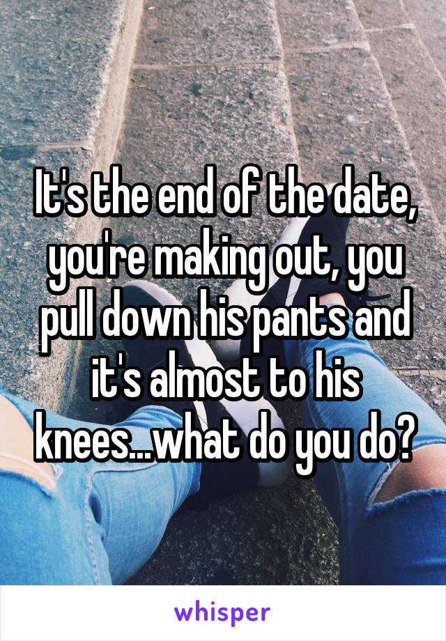 It's the end of the date, you're making out, you pull down his pants and it's almost to his knees...what do you do?