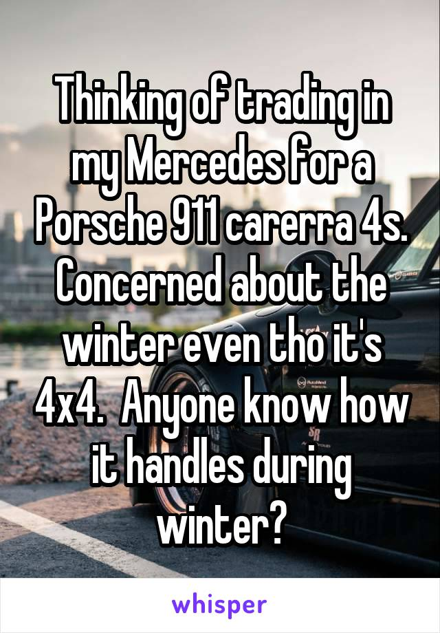 Thinking of trading in my Mercedes for a Porsche 911 carerra 4s. Concerned about the winter even tho it's 4x4.  Anyone know how it handles during winter?