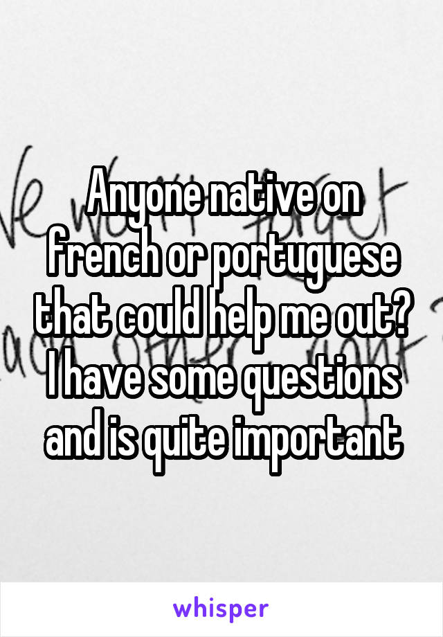 Anyone native on french or portuguese that could help me out? I have some questions and is quite important