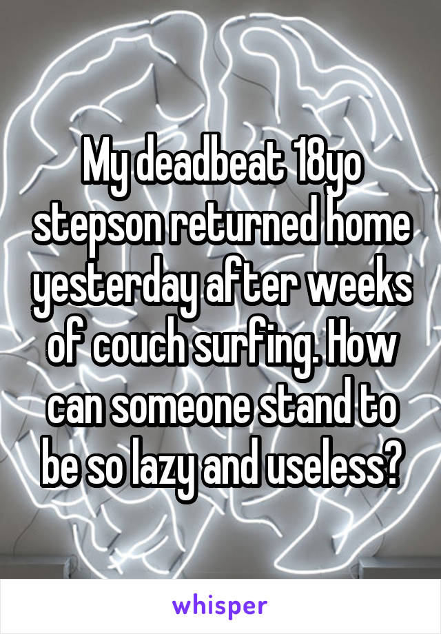 My deadbeat 18yo stepson returned home yesterday after weeks of couch surfing. How can someone stand to be so lazy and useless?