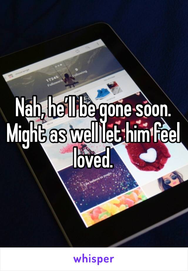 Nah, he'll be gone soon. Might as well let him feel loved.