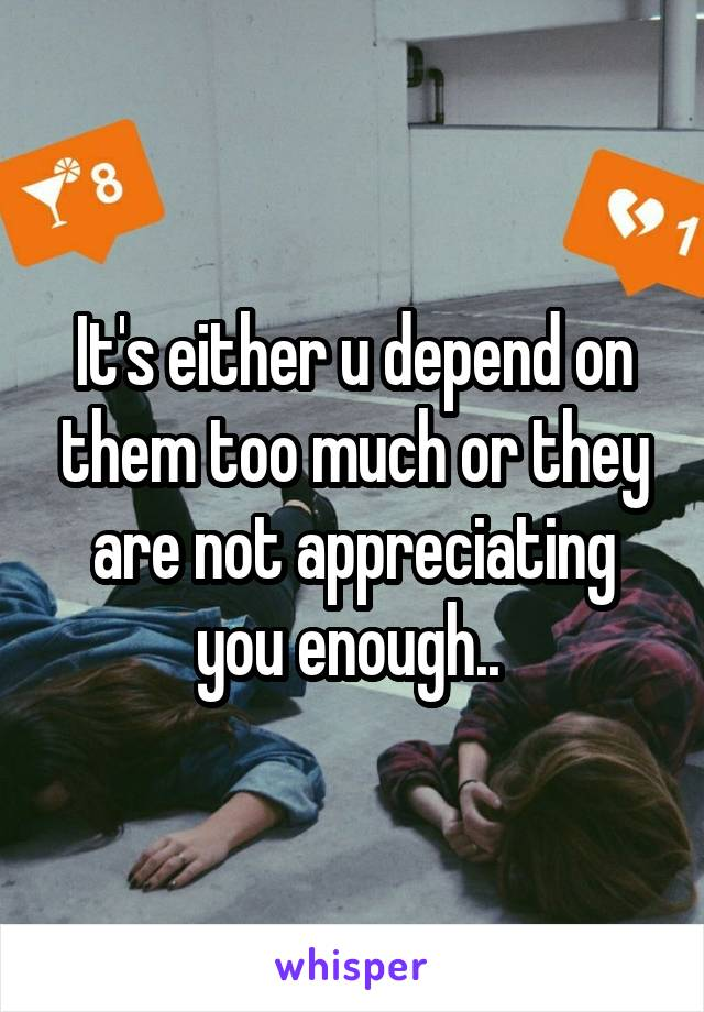 It's either u depend on them too much or they are not appreciating you enough..