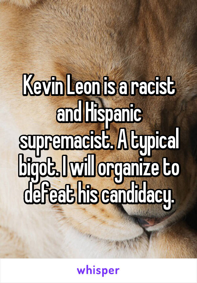 Kevin Leon is a racist and Hispanic supremacist. A typical bigot. I will organize to defeat his candidacy.