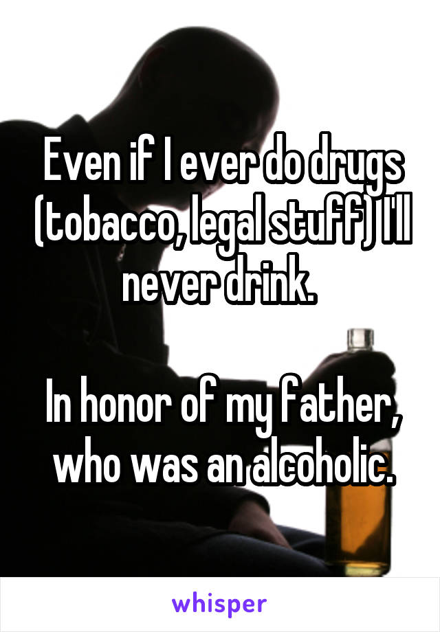 Even if I ever do drugs (tobacco, legal stuff) I'll never drink.   In honor of my father, who was an alcoholic.